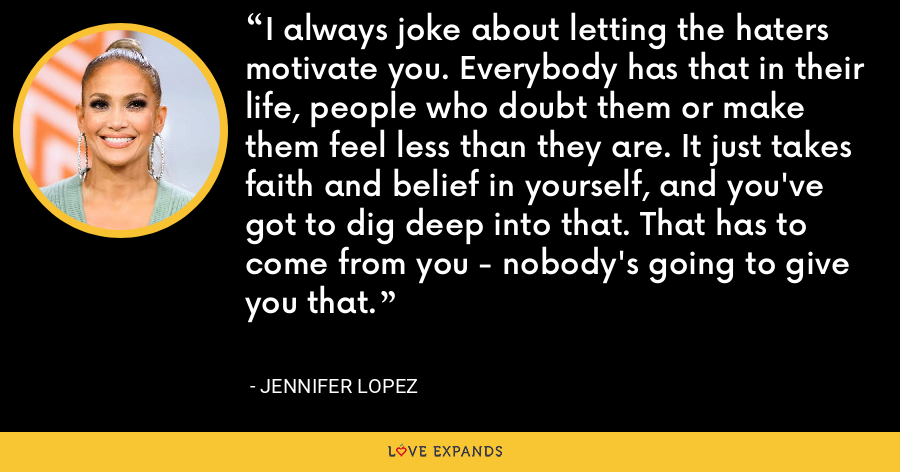 I always joke about letting the haters motivate you. Everybody has that in their life, people who doubt them or make them feel less than they are. It just takes faith and belief in yourself, and you've got to dig deep into that. That has to come from you - nobody's going to give you that. - Jennifer Lopez