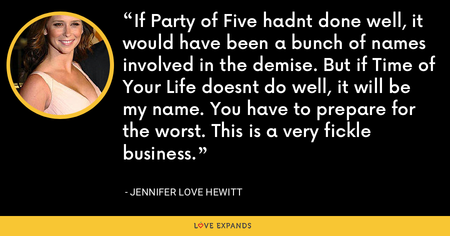 If Party of Five hadnt done well, it would have been a bunch of names involved in the demise. But if Time of Your Life doesnt do well, it will be my name. You have to prepare for the worst. This is a very fickle business. - Jennifer Love Hewitt