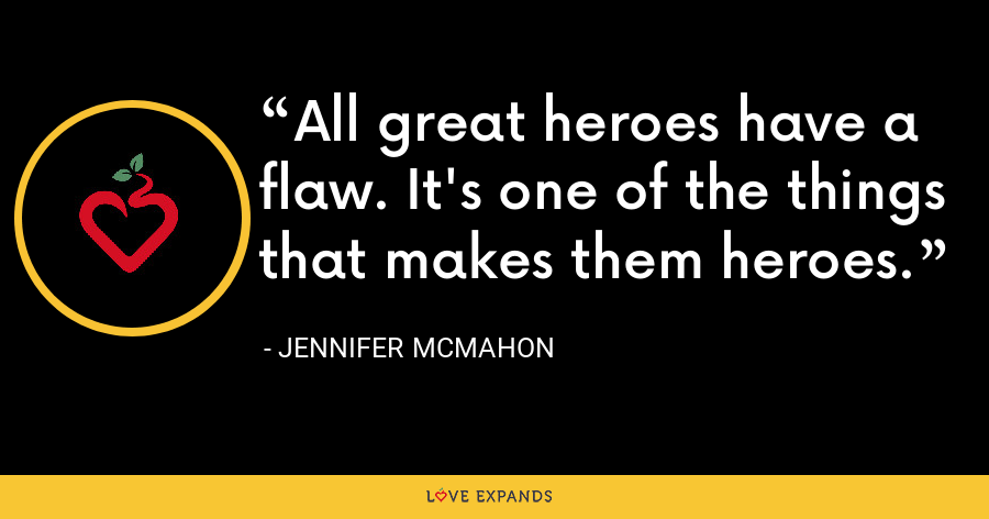 All great heroes have a flaw. It's one of the things that makes them heroes. - Jennifer McMahon
