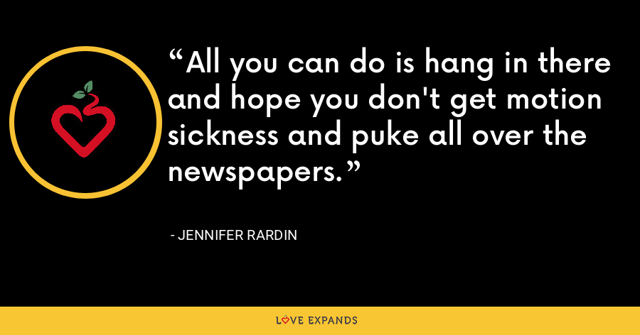 All you can do is hang in there and hope you don't get motion sickness and puke all over the newspapers. - Jennifer Rardin
