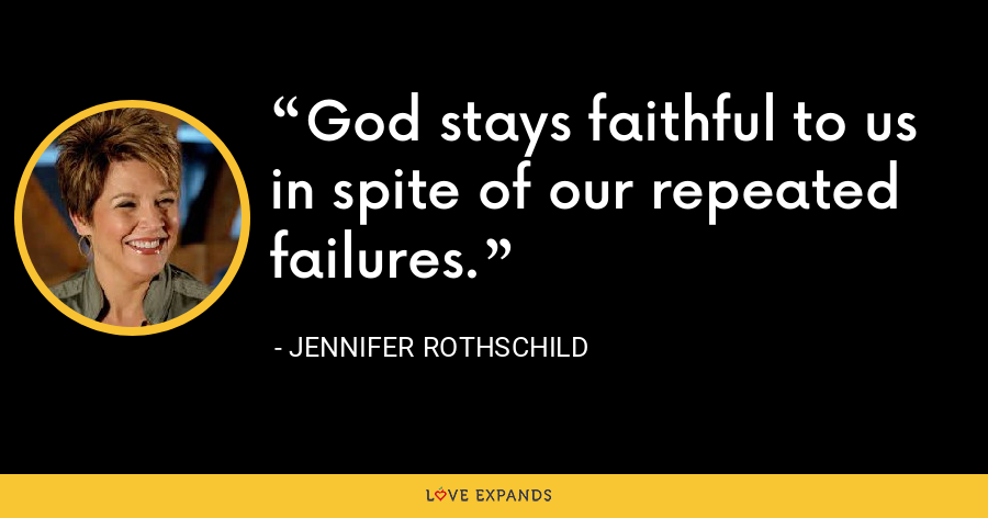 God stays faithful to us in spite of our repeated failures. - Jennifer Rothschild