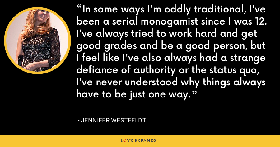 In some ways I'm oddly traditional, I've been a serial monogamist since I was 12. I've always tried to work hard and get good grades and be a good person, but I feel like I've also always had a strange defiance of authority or the status quo, I've never understood why things always have to be just one way. - Jennifer Westfeldt