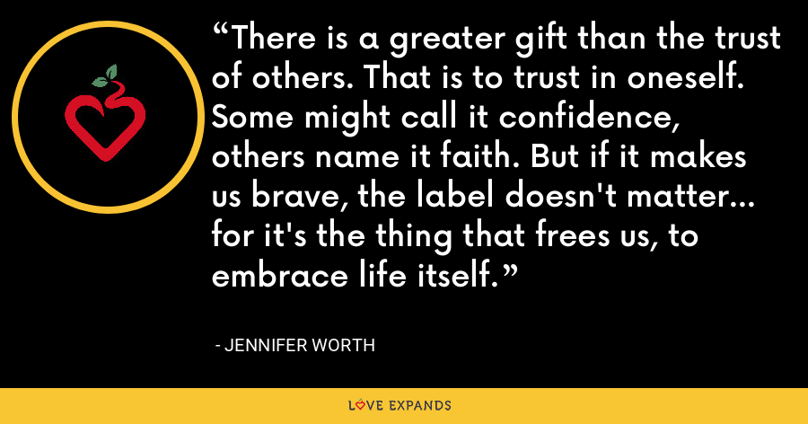 There is a greater gift than the trust of others. That is to trust in oneself. Some might call it confidence, others name it faith. But if it makes us brave, the label doesn't matter... for it's the thing that frees us, to embrace life itself. - Jennifer Worth