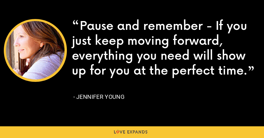 Pause and remember - If you just keep moving forward, everything you need will show up for you at the perfect time. - Jennifer Young