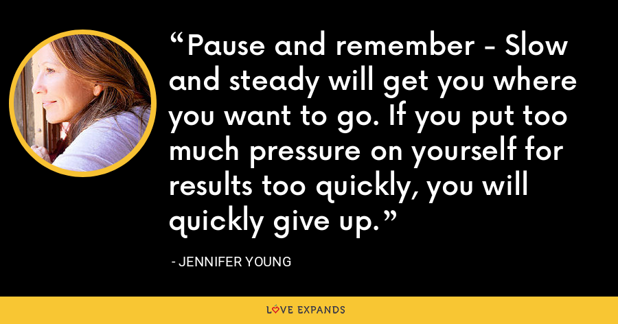 Pause and remember - Slow and steady will get you where you want to go. If you put too much pressure on yourself for results too quickly, you will quickly give up. - Jennifer Young