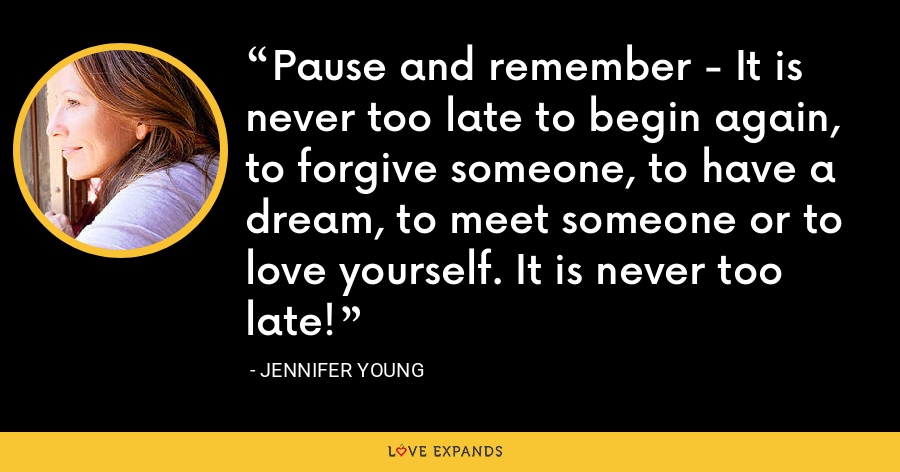 Pause and remember - It is never too late to begin again, to forgive someone, to have a dream, to meet someone or to love yourself. It is never too late! - Jennifer Young
