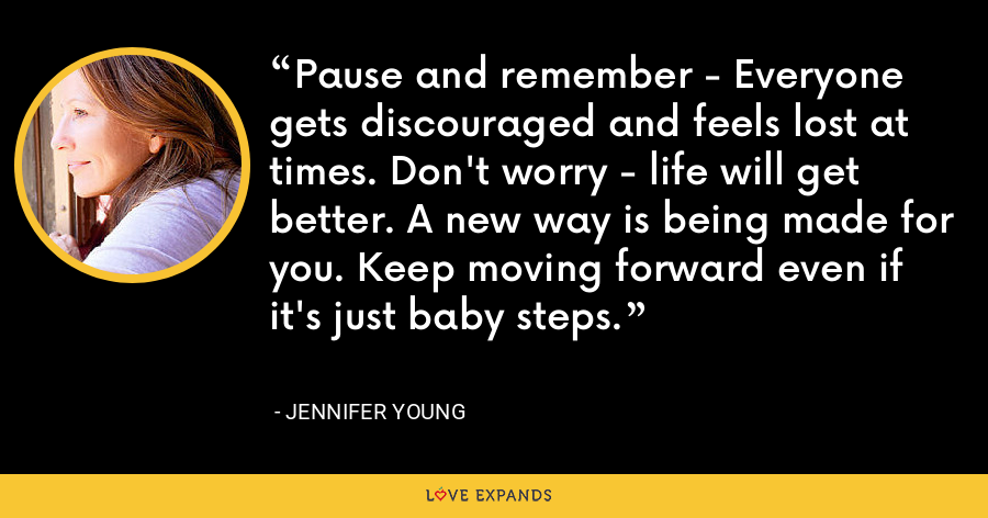 Pause and remember - Everyone gets discouraged and feels lost at times. Don't worry - life will get better. A new way is being made for you. Keep moving forward even if it's just baby steps. - Jennifer Young