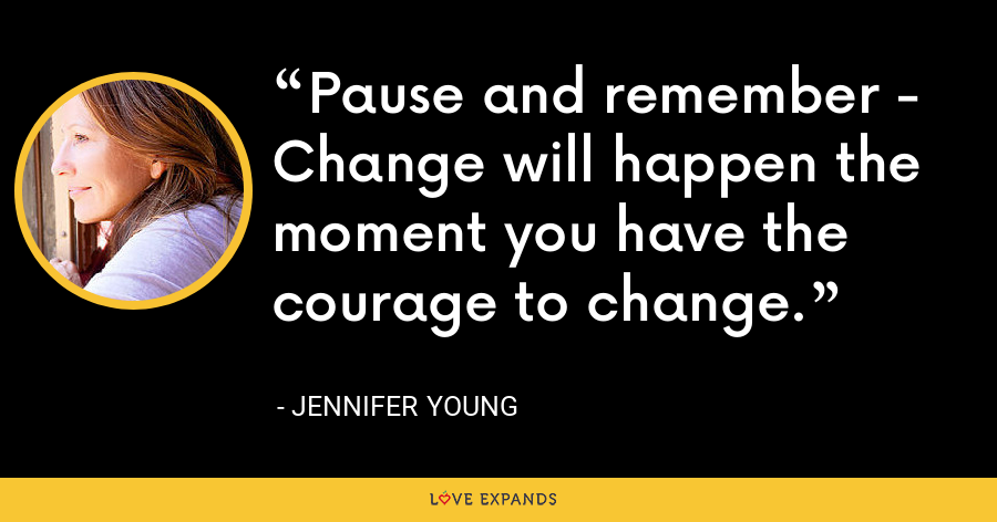 Pause and remember - Change will happen the moment you have the courage to change. - Jennifer Young