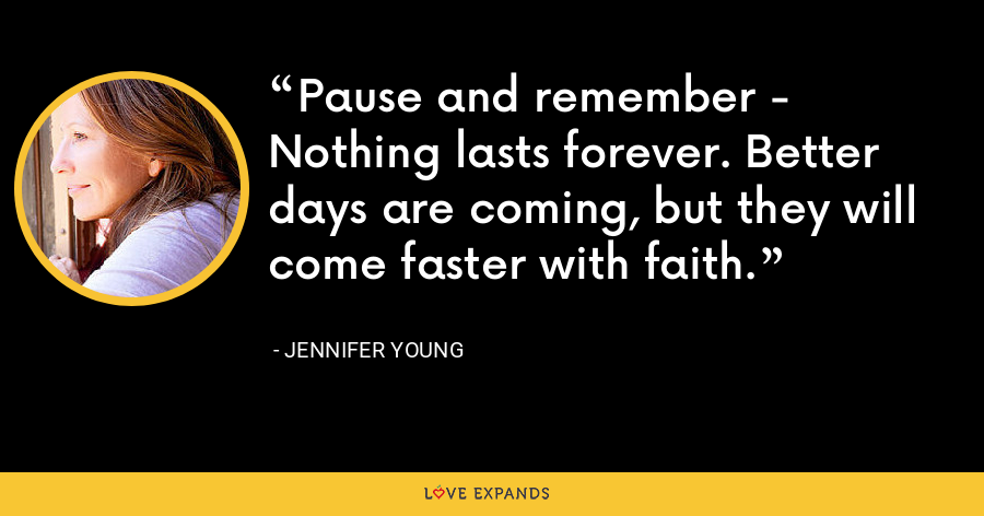 Pause and remember - Nothing lasts forever. Better days are coming, but they will come faster with faith. - Jennifer Young