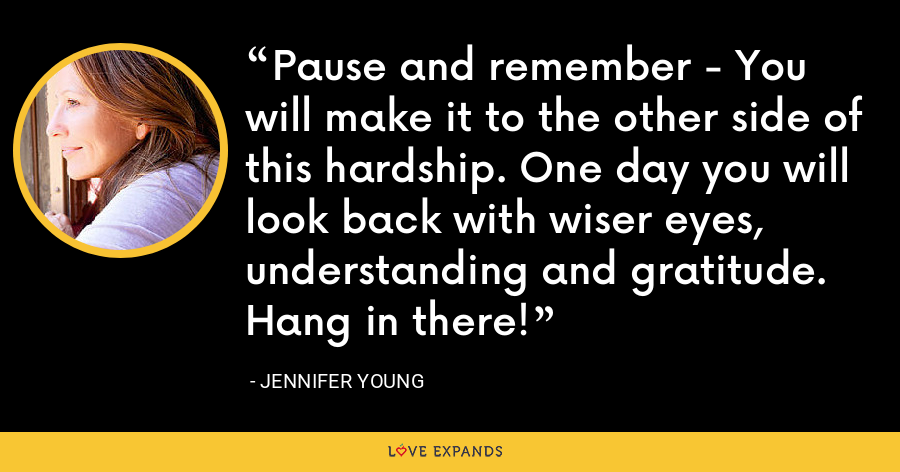 Pause and remember - You will make it to the other side of this hardship. One day you will look back with wiser eyes, understanding and gratitude. Hang in there! - Jennifer Young