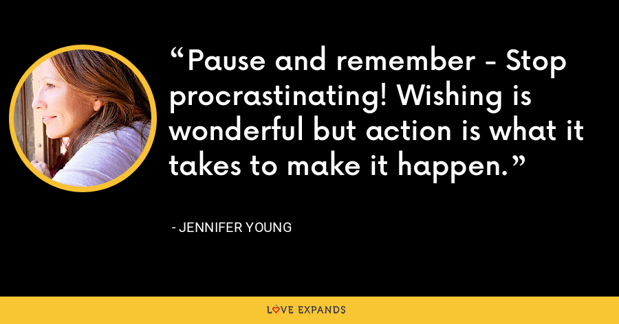 Pause and remember - Stop procrastinating! Wishing is wonderful but action is what it takes to make it happen. - Jennifer Young