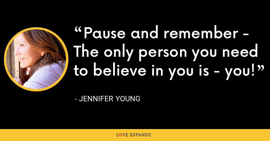 Pause and remember - The only person you need to believe in you is - you! - Jennifer Young