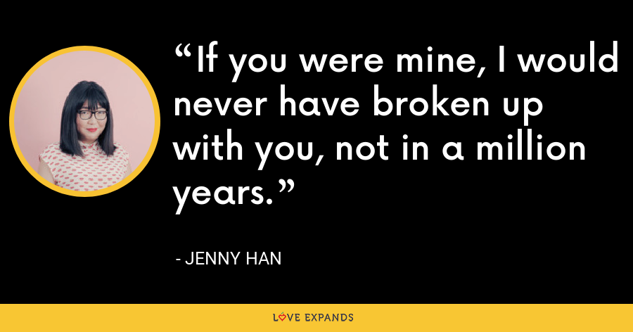 If you were mine, I would never have broken up with you, not in a million years. - Jenny Han