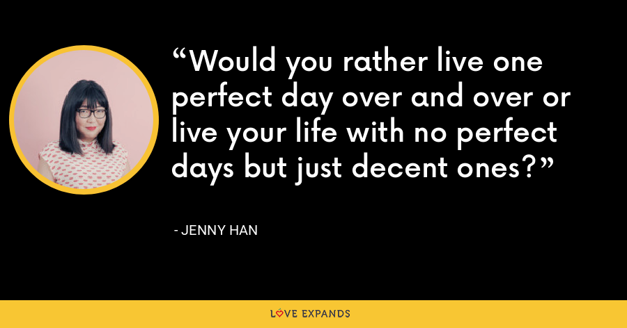 Would you rather live one perfect day over and over or live your life with no perfect days but just decent ones? - Jenny Han
