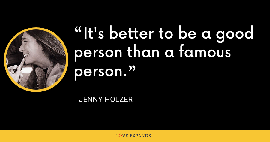 It's better to be a good person than a famous person. - Jenny Holzer