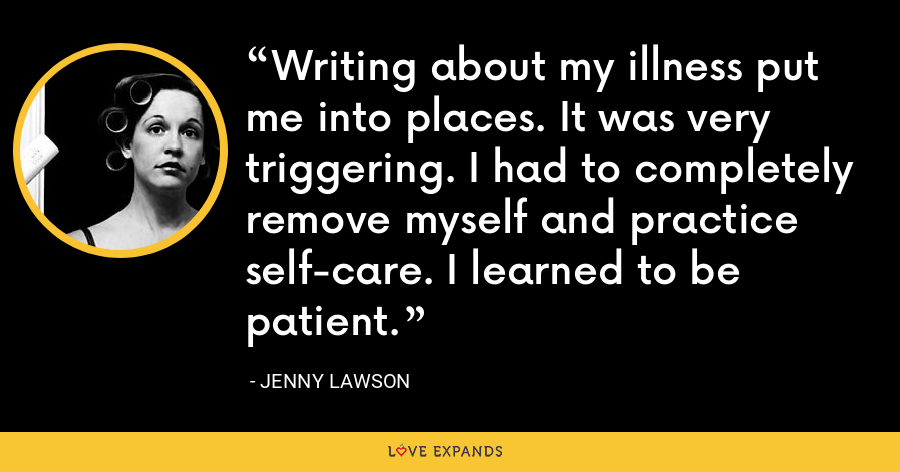 Writing about my illness put me into places. It was very triggering. I had to completely remove myself and practice self-care. I learned to be patient. - Jenny Lawson