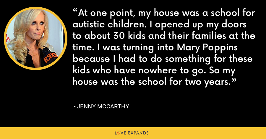 At one point, my house was a school for autistic children. I opened up my doors to about 30 kids and their families at the time. I was turning into Mary Poppins because I had to do something for these kids who have nowhere to go. So my house was the school for two years. - Jenny McCarthy