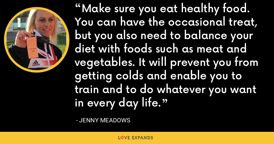 Make sure you eat healthy food. You can have the occasional treat, but you also need to balance your diet with foods such as meat and vegetables. It will prevent you from getting colds and enable you to train and to do whatever you want in every day life. - Jenny Meadows