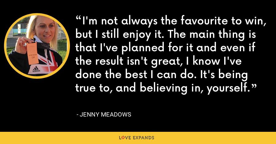 I'm not always the favourite to win, but I still enjoy it. The main thing is that I've planned for it and even if the result isn't great, I know I've done the best I can do. It's being true to, and believing in, yourself. - Jenny Meadows