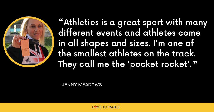 Athletics is a great sport with many different events and athletes come in all shapes and sizes. I'm one of the smallest athletes on the track. They call me the 'pocket rocket'. - Jenny Meadows