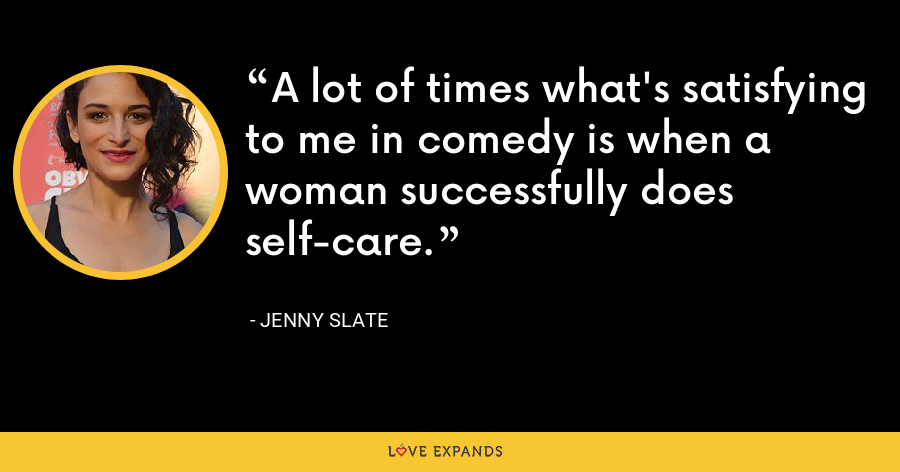 A lot of times what's satisfying to me in comedy is when a woman successfully does self-care. - Jenny Slate