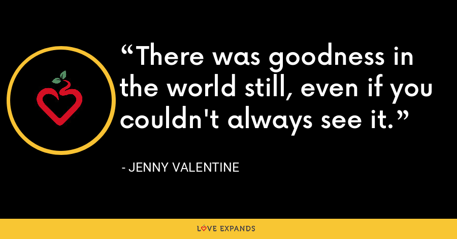 There was goodness in the world still, even if you couldn't always see it. - Jenny Valentine