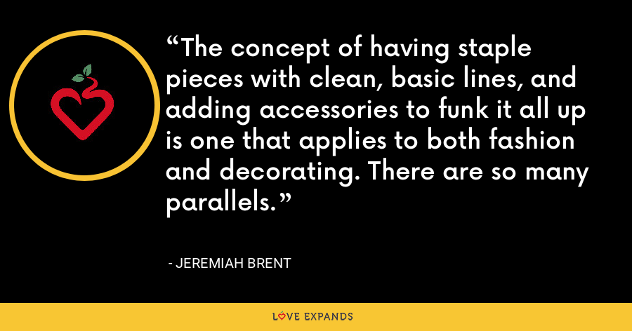 The concept of having staple pieces with clean, basic lines, and adding accessories to funk it all up is one that applies to both fashion and decorating. There are so many parallels. - Jeremiah Brent