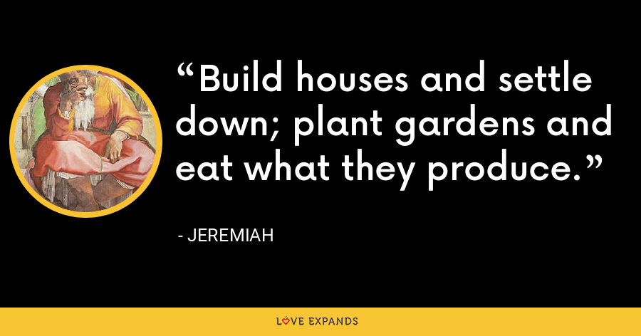 Build houses and settle down; plant gardens and eat what they produce. - Jeremiah