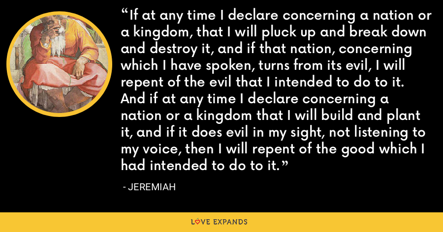 If at any time I declare concerning a nation or a kingdom, that I will pluck up and break down and destroy it, and if that nation, concerning which I have spoken, turns from its evil, I will repent of the evil that I intended to do to it. And if at any time I declare concerning a nation or a kingdom that I will build and plant it, and if it does evil in my sight, not listening to my voice, then I will repent of the good which I had intended to do to it. - Jeremiah