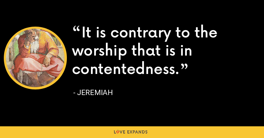 It is contrary to the worship that is in contentedness. - Jeremiah