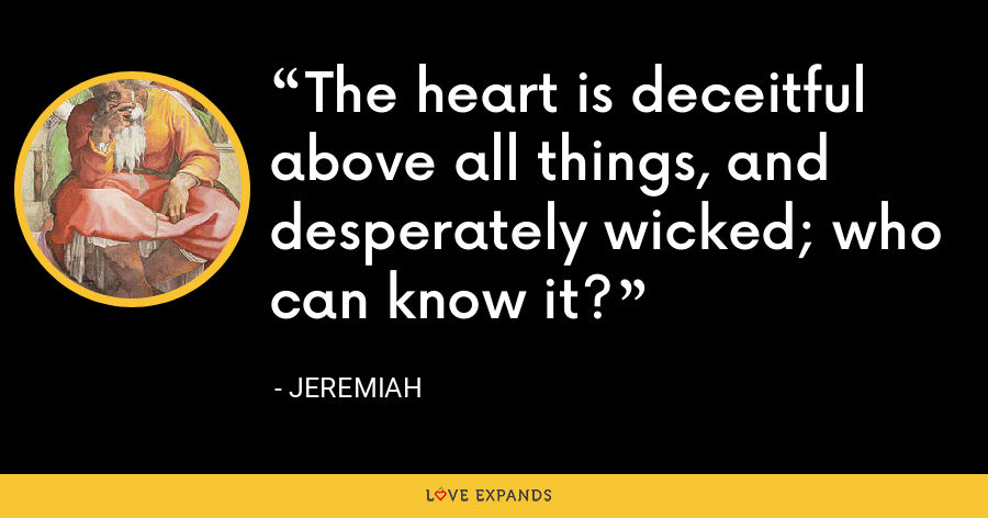 The heart is deceitful above all things, and desperately wicked; who can know it? - Jeremiah