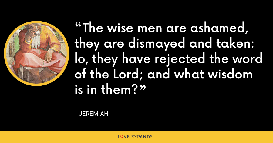 The wise men are ashamed, they are dismayed and taken: lo, they have rejected the word of the Lord; and what wisdom is in them? - Jeremiah