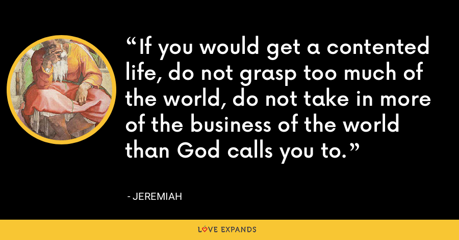 If you would get a contented life, do not grasp too much of the world, do not take in more of the business of the world than God calls you to. - Jeremiah