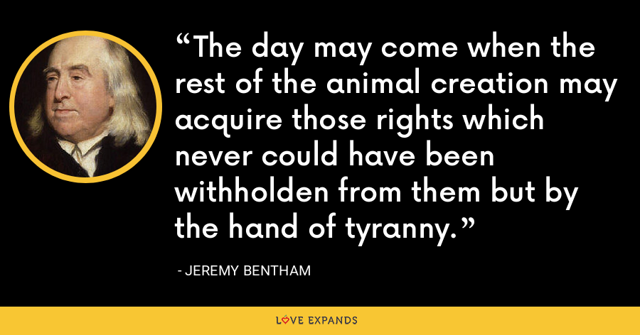 The day may come when the rest of the animal creation may acquire those rights which never could have been withholden from them but by the hand of tyranny. - Jeremy Bentham