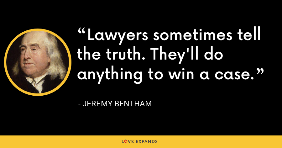Lawyers sometimes tell the truth. They'll do anything to win a case. - Jeremy Bentham
