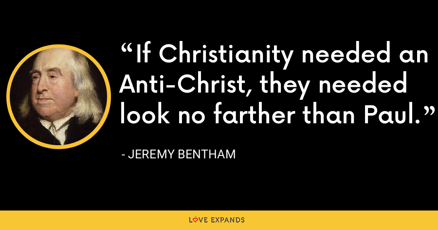 If Christianity needed an Anti-Christ, they needed look no farther than Paul. - Jeremy Bentham