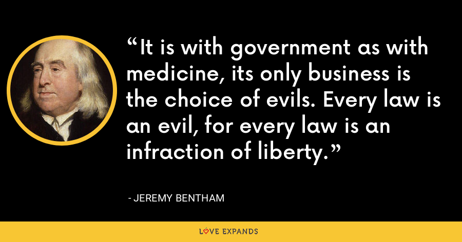 It is with government as with medicine, its only business is the choice of evils. Every law is an evil, for every law is an infraction of liberty. - Jeremy Bentham