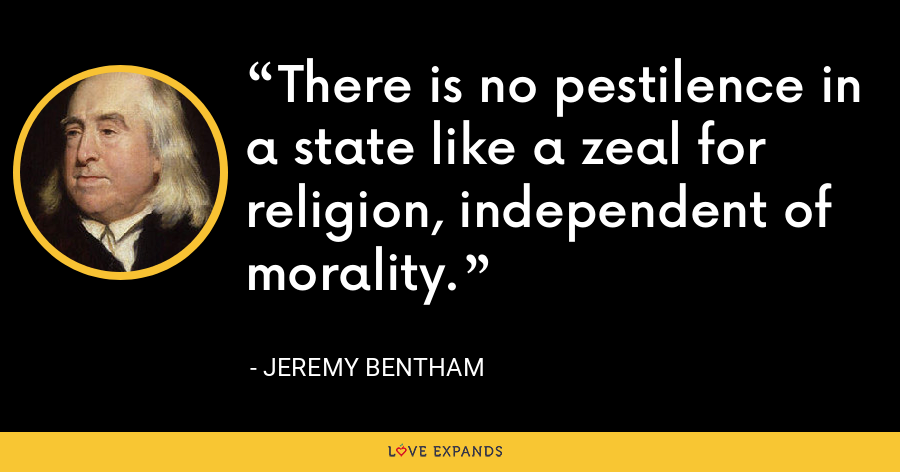 There is no pestilence in a state like a zeal for religion, independent of morality. - Jeremy Bentham