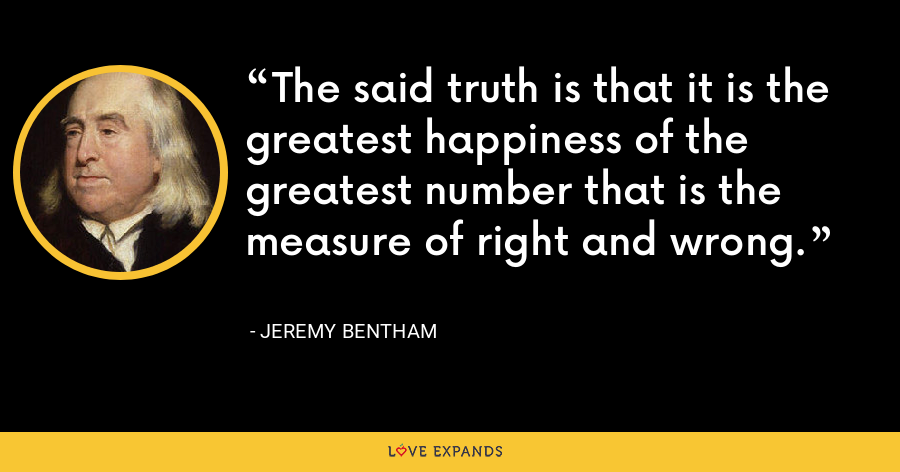 The said truth is that it is the greatest happiness of the greatest number that is the measure of right and wrong. - Jeremy Bentham