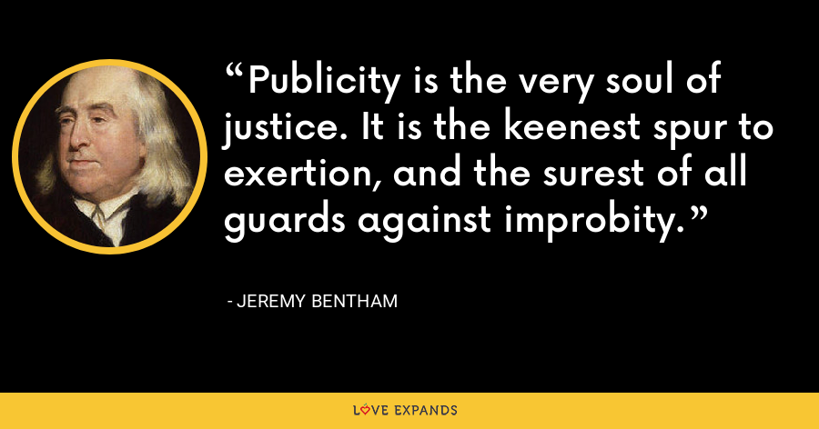 Publicity is the very soul of justice. It is the keenest spur to exertion, and the surest of all guards against improbity. - Jeremy Bentham