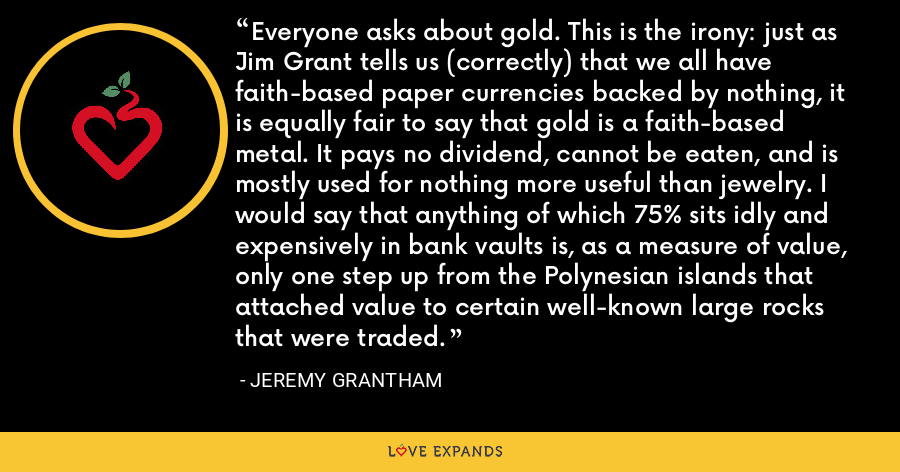 Everyone asks about gold. This is the irony: just as Jim Grant tells us (correctly) that we all have faith-based paper currencies backed by nothing, it is equally fair to say that gold is a faith-based metal. It pays no dividend, cannot be eaten, and is mostly used for nothing more useful than jewelry. I would say that anything of which 75% sits idly and expensively in bank vaults is, as a measure of value, only one step up from the Polynesian islands that attached value to certain well-known large rocks that were traded. - Jeremy Grantham