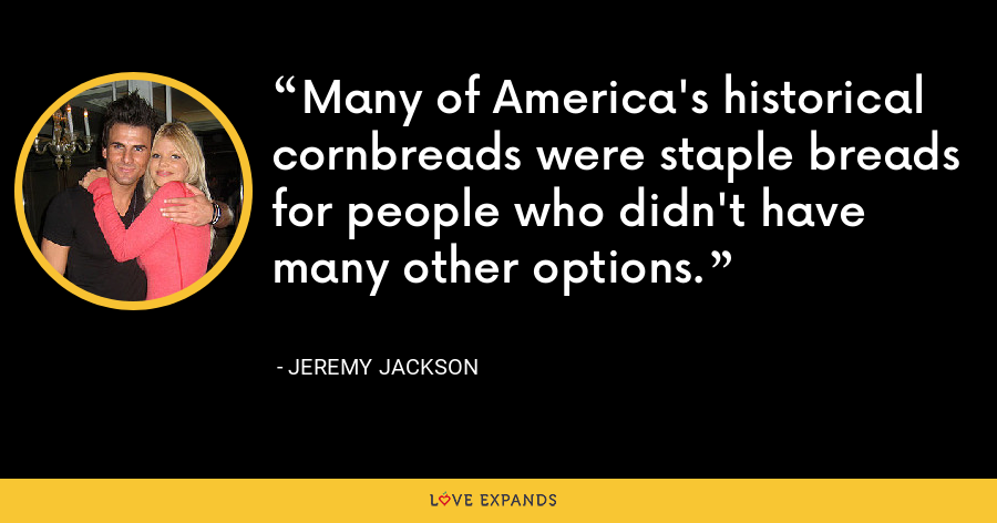 Many of America's historical cornbreads were staple breads for people who didn't have many other options. - Jeremy Jackson