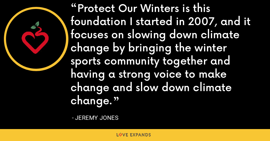 Protect Our Winters is this foundation I started in 2007, and it focuses on slowing down climate change by bringing the winter sports community together and having a strong voice to make change and slow down climate change. - Jeremy Jones