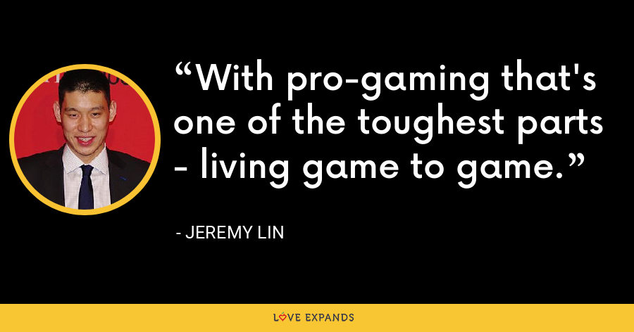 With pro-gaming that's one of the toughest parts - living game to game. - Jeremy Lin