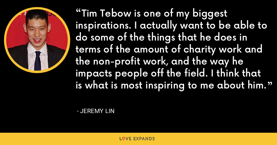 Tim Tebow is one of my biggest inspirations. I actually want to be able to do some of the things that he does in terms of the amount of charity work and the non-profit work, and the way he impacts people off the field. I think that is what is most inspiring to me about him. - Jeremy Lin
