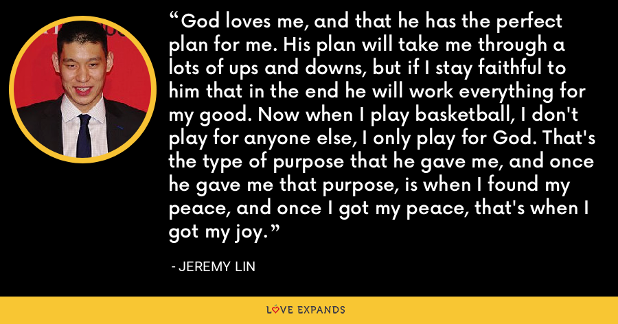 God loves me, and that he has the perfect plan for me. His plan will take me through a lots of ups and downs, but if I stay faithful to him that in the end he will work everything for my good. Now when I play basketball, I don't play for anyone else, I only play for God. That's the type of purpose that he gave me, and once he gave me that purpose, is when I found my peace, and once I got my peace, that's when I got my joy. - Jeremy Lin