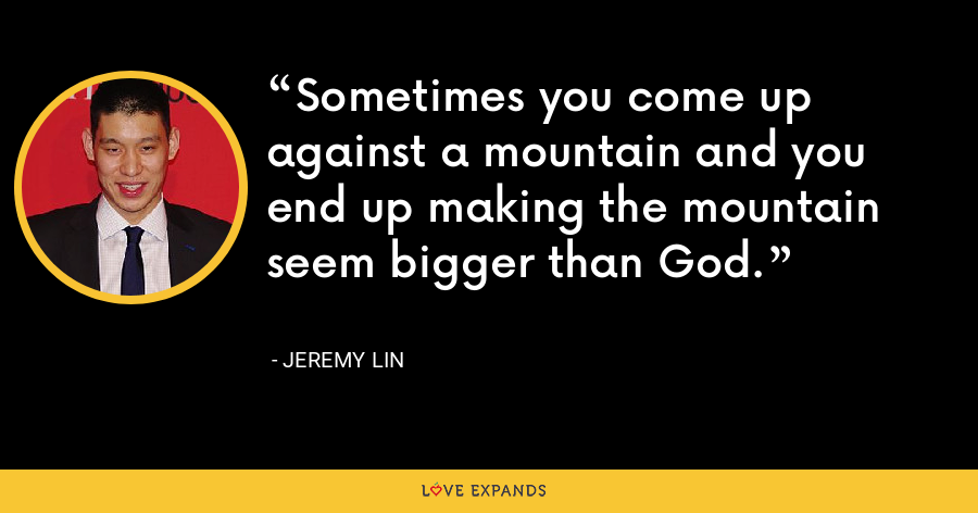 Sometimes you come up against a mountain and you end up making the mountain seem bigger than God. - Jeremy Lin