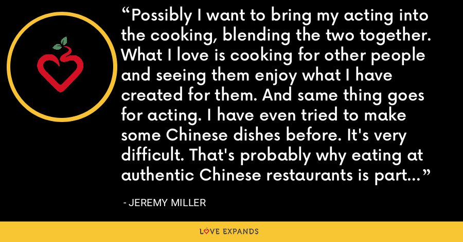Possibly I want to bring my acting into the cooking, blending the two together. What I love is cooking for other people and seeing them enjoy what I have created for them. And same thing goes for acting. I have even tried to make some Chinese dishes before. It's very difficult. That's probably why eating at authentic Chinese restaurants is part of my journey here. - Jeremy Miller