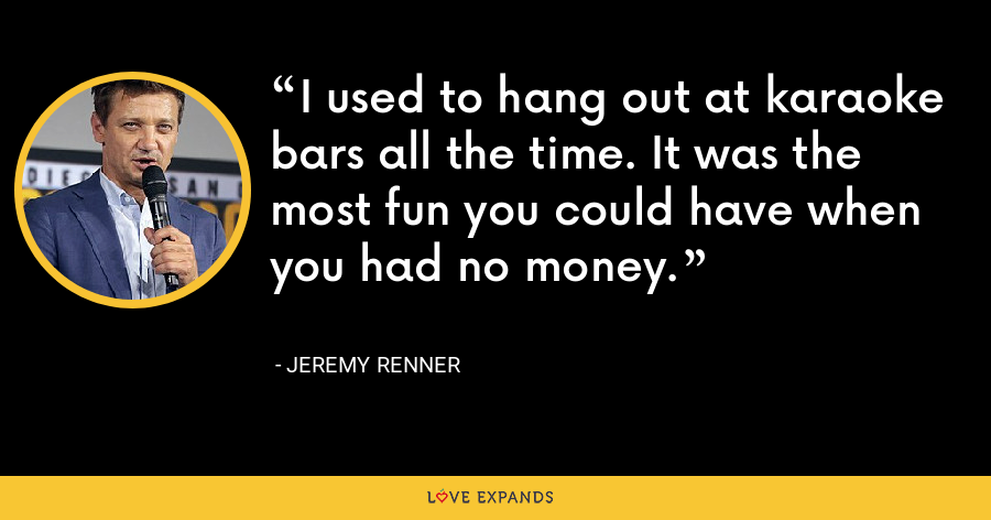 I used to hang out at karaoke bars all the time. It was the most fun you could have when you had no money. - Jeremy Renner