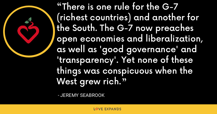 There is one rule for the G-7 (richest countries) and another for the South. The G-7 now preaches open economies and liberalization, as well as 'good governance' and 'transparency'. Yet none of these things was conspicuous when the West grew rich. - Jeremy Seabrook